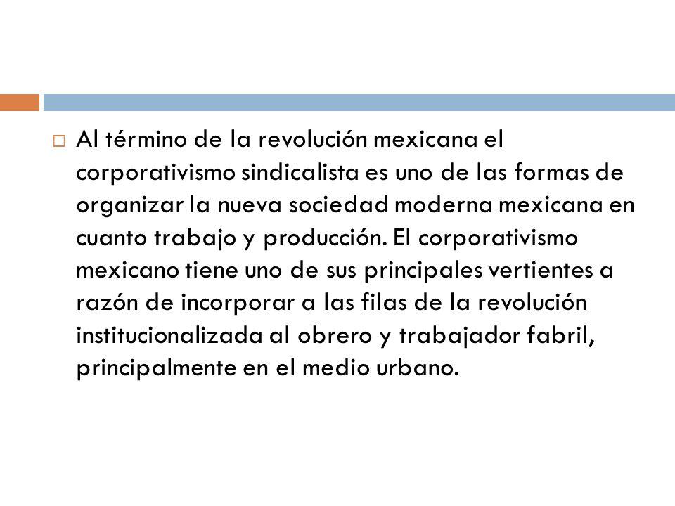 Al término de la revolución mexicana el corporativismo sindicalista es uno de las formas de organizar la nueva sociedad moderna mexicana en cuanto trabajo y producción.