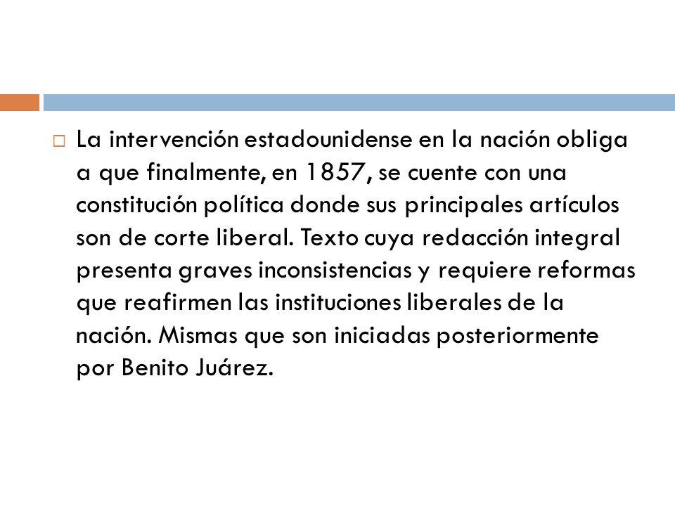 La intervención estadounidense en la nación obliga a que finalmente, en 1857, se cuente con una constitución política donde sus principales artículos son de corte liberal.
