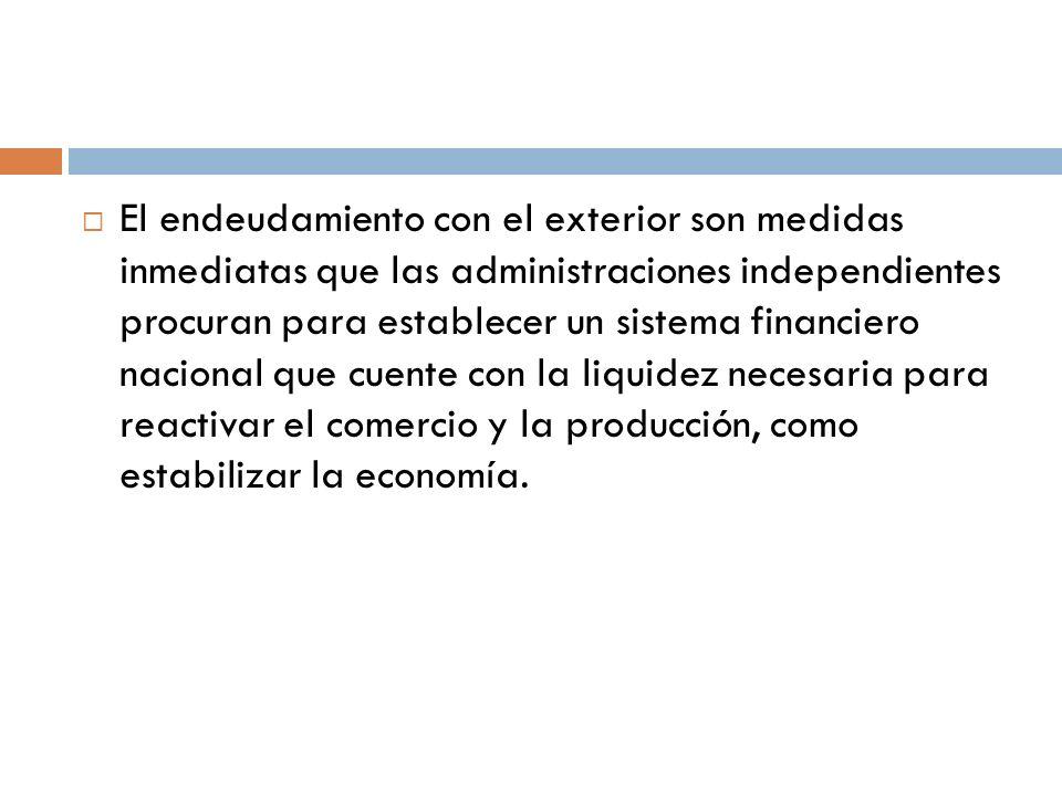 El endeudamiento con el exterior son medidas inmediatas que las administraciones independientes procuran para establecer un sistema financiero nacional que cuente con la liquidez necesaria para reactivar el comercio y la producción, como estabilizar la economía.