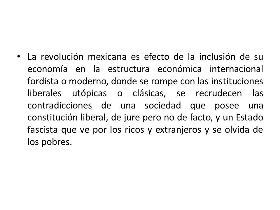 La revolución mexicana es efecto de la inclusión de su economía en la estructura económica internacional fordista o moderno, donde se rompe con las instituciones liberales utópicas o clásicas, se recrudecen las contradicciones de una sociedad que posee una constitución liberal, de jure pero no de facto, y un Estado fascista que ve por los ricos y extranjeros y se olvida de los pobres.