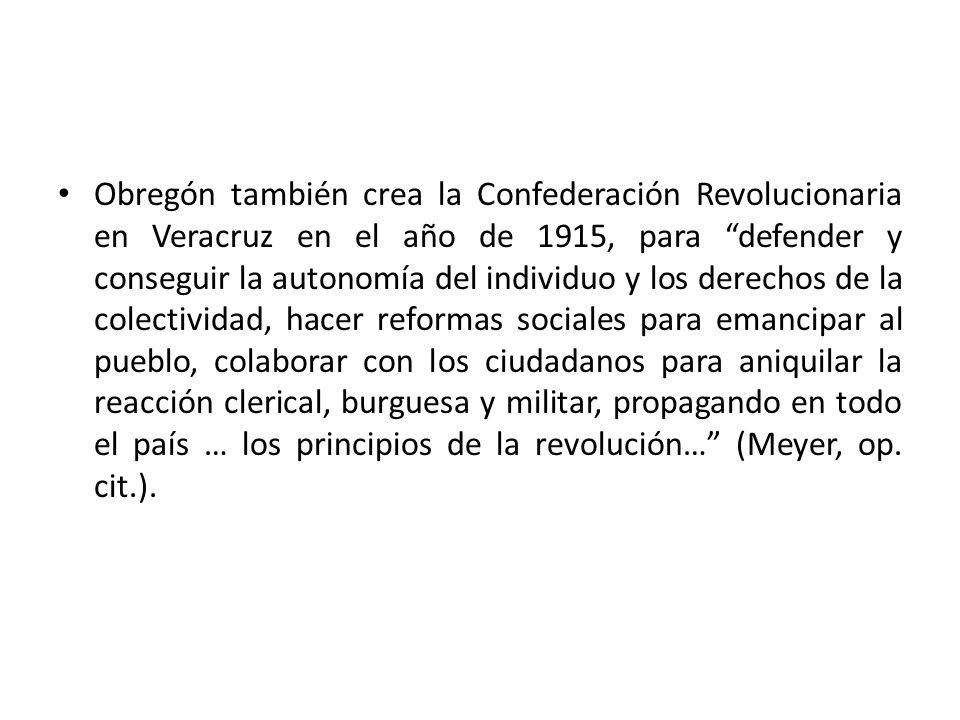 Obregón también crea la Confederación Revolucionaria en Veracruz en el año de 1915, para defender y conseguir la autonomía del individuo y los derechos de la colectividad, hacer reformas sociales para emancipar al pueblo, colaborar con los ciudadanos para aniquilar la reacción clerical, burguesa y militar, propagando en todo el país … los principios de la revolución… (Meyer, op.