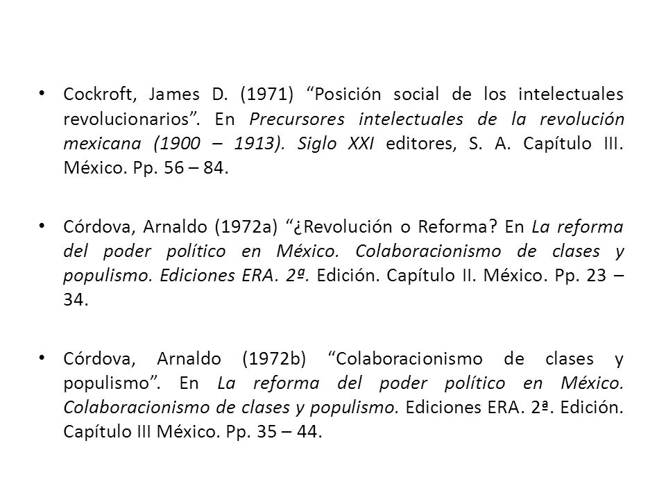 Cockroft, James D. (1971) Posición social de los intelectuales revolucionarios . En Precursores intelectuales de la revolución mexicana (1900 – 1913). Siglo XXI editores, S. A. Capítulo III. México. Pp. 56 – 84.