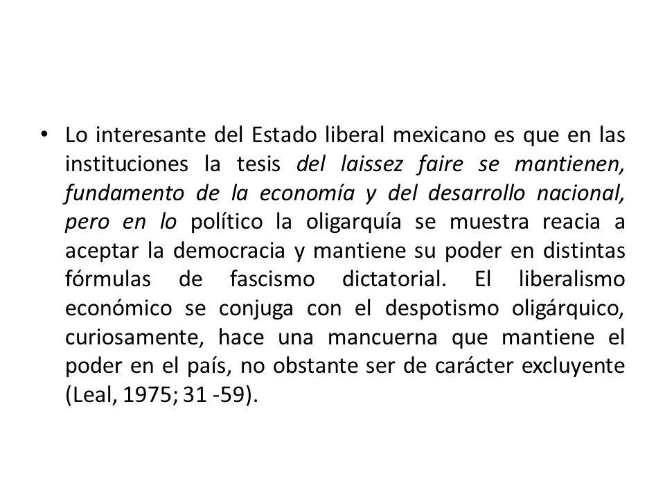 Lo interesante del Estado liberal mexicano es que en las instituciones la tesis del laissez faire se mantienen, fundamento de la economía y del desarrollo nacional, pero en lo político la oligarquía se muestra reacia a aceptar la democracia y mantiene su poder en distintas fórmulas de fascismo dictatorial.