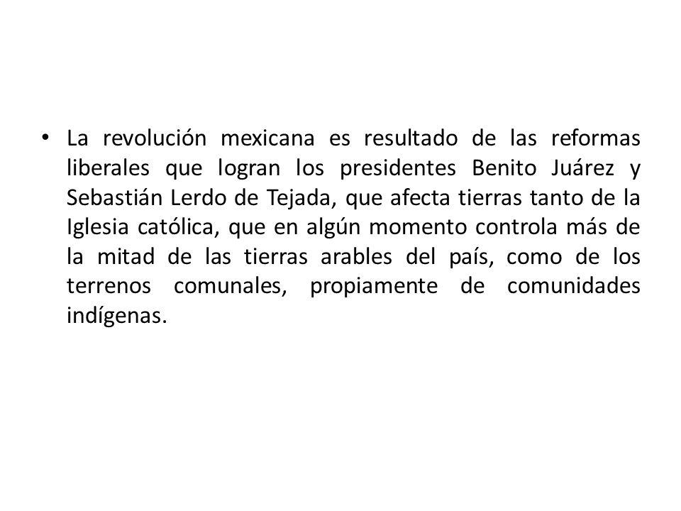 La revolución mexicana es resultado de las reformas liberales que logran los presidentes Benito Juárez y Sebastián Lerdo de Tejada, que afecta tierras tanto de la Iglesia católica, que en algún momento controla más de la mitad de las tierras arables del país, como de los terrenos comunales, propiamente de comunidades indígenas.