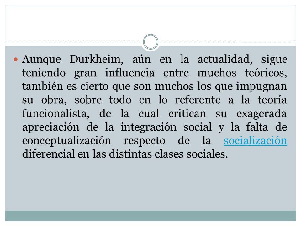 Aunque Durkheim, aún en la actualidad, sigue teniendo gran influencia entre muchos teóricos, también es cierto que son muchos los que impugnan su obra, sobre todo en lo referente a la teoría funcionalista, de la cual critican su exagerada apreciación de la integración social y la falta de conceptualización respecto de la socialización diferencial en las distintas clases sociales.