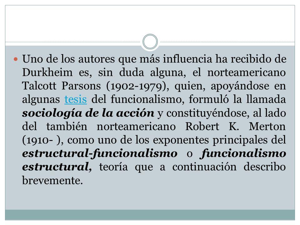 Uno de los autores que más influencia ha recibido de Durkheim es, sin duda alguna, el norteamericano Talcott Parsons (1902-1979), quien, apoyándose en algunas tesis del funcionalismo, formuló la llamada sociología de la acción y constituyéndose, al lado del también norteamericano Robert K.