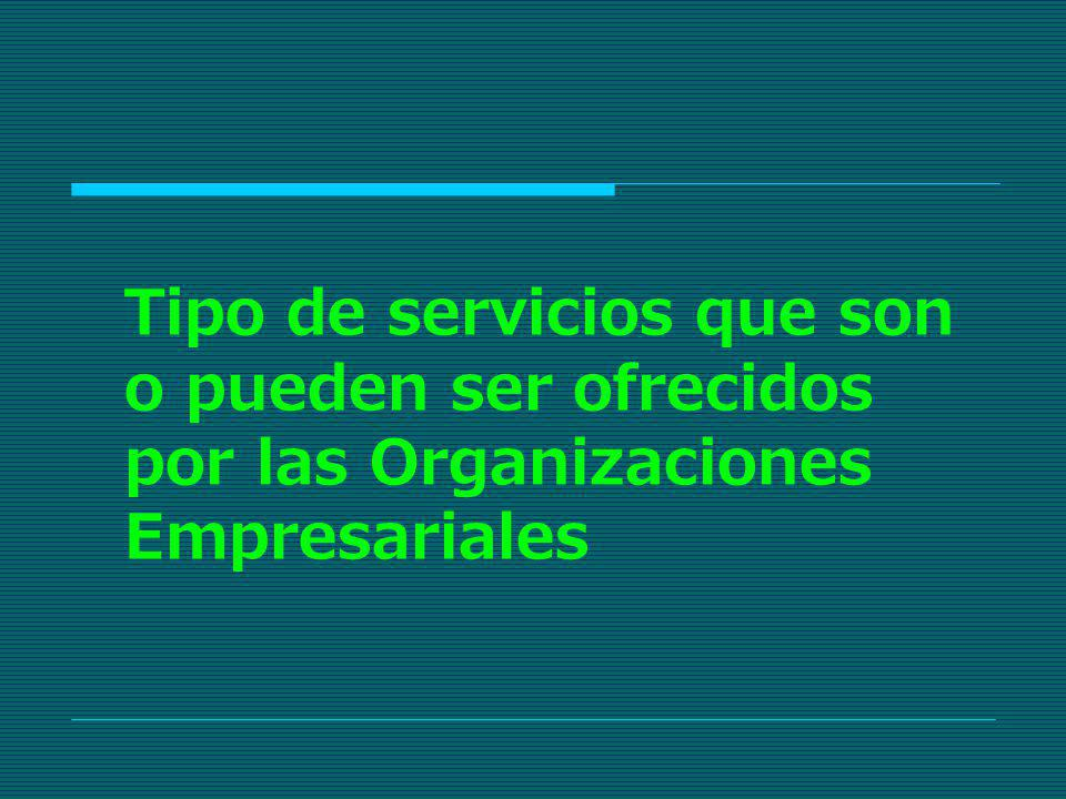Tipo de servicios que son o pueden ser ofrecidos por las Organizaciones Empresariales