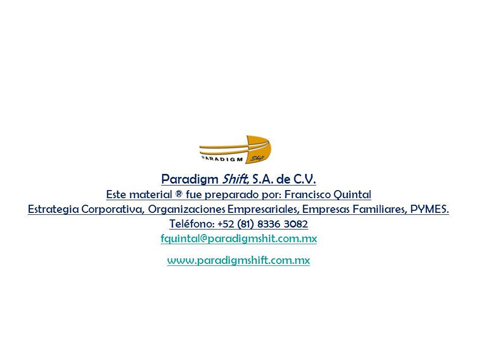 Paradigm Shift, S.A. de C.V. Este material ® fue preparado por: Francisco Quintal Estrategia Corporativa, Organizaciones Empresariales, Empresas Familiares, PYMES. Teléfono: +52 (81) 8336 3082 fquintal@paradigmshit.com.mx