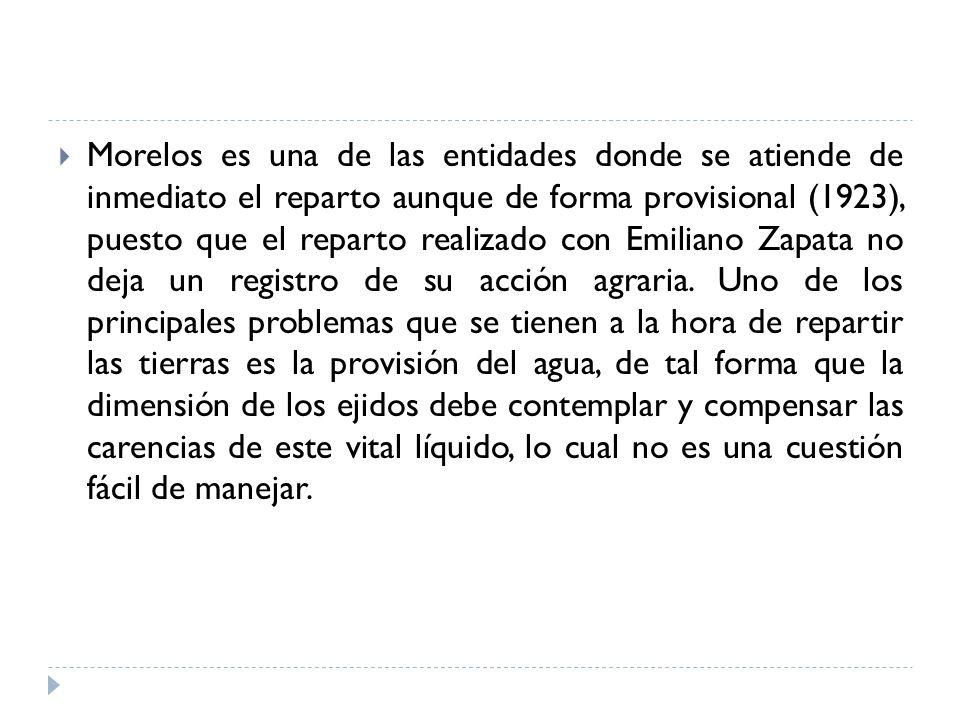 Morelos es una de las entidades donde se atiende de inmediato el reparto aunque de forma provisional (1923), puesto que el reparto realizado con Emiliano Zapata no deja un registro de su acción agraria.