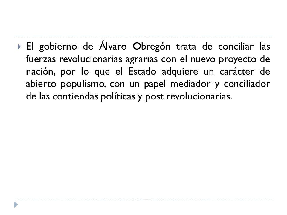 El gobierno de Álvaro Obregón trata de conciliar las fuerzas revolucionarias agrarias con el nuevo proyecto de nación, por lo que el Estado adquiere un carácter de abierto populismo, con un papel mediador y conciliador de las contiendas políticas y post revolucionarias.