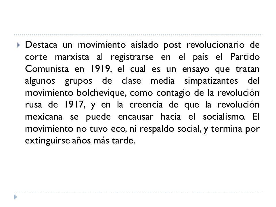 Destaca un movimiento aislado post revolucionario de corte marxista al registrarse en el país el Partido Comunista en 1919, el cual es un ensayo que tratan algunos grupos de clase media simpatizantes del movimiento bolchevique, como contagio de la revolución rusa de 1917, y en la creencia de que la revolución mexicana se puede encausar hacia el socialismo.