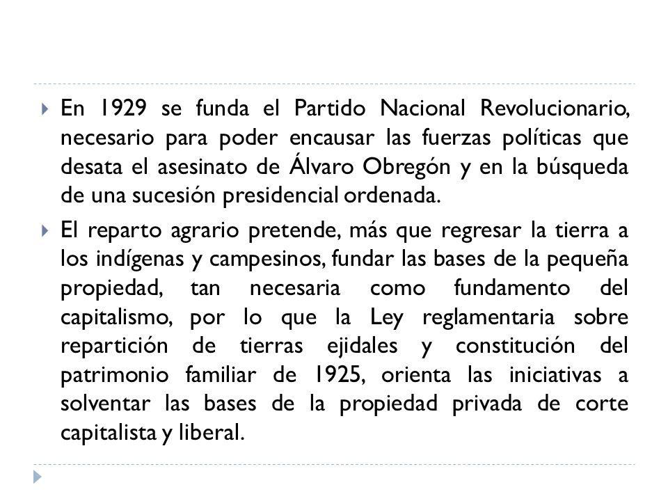 En 1929 se funda el Partido Nacional Revolucionario, necesario para poder encausar las fuerzas políticas que desata el asesinato de Álvaro Obregón y en la búsqueda de una sucesión presidencial ordenada.