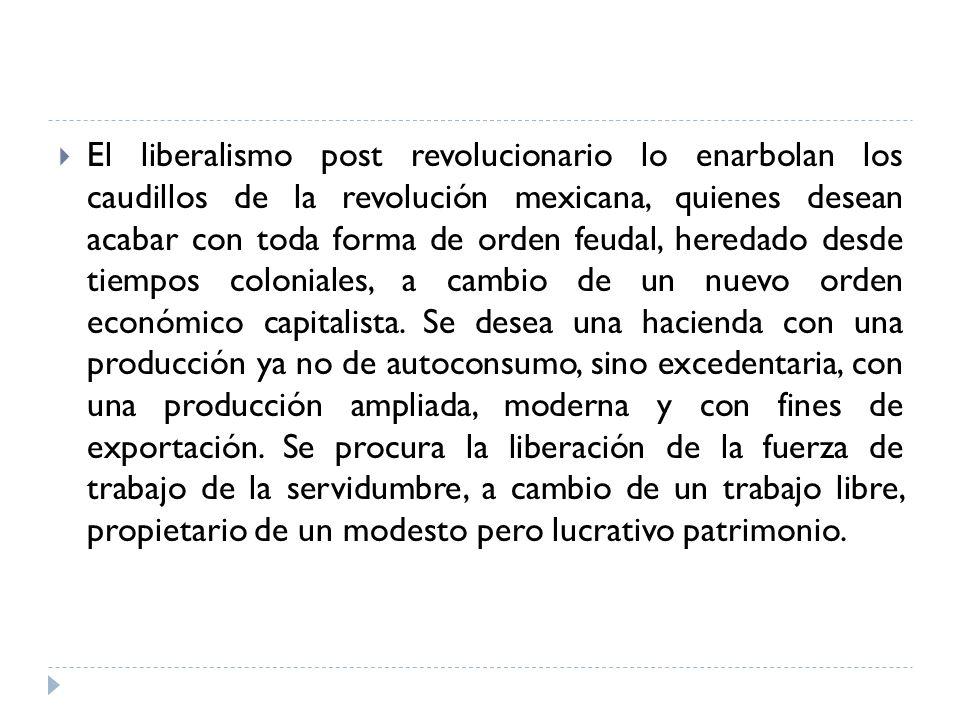 El liberalismo post revolucionario lo enarbolan los caudillos de la revolución mexicana, quienes desean acabar con toda forma de orden feudal, heredado desde tiempos coloniales, a cambio de un nuevo orden económico capitalista.