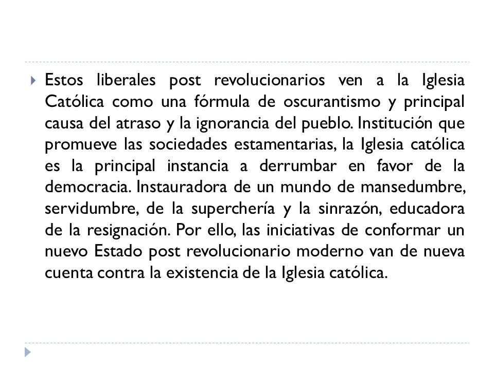 Estos liberales post revolucionarios ven a la Iglesia Católica como una fórmula de oscurantismo y principal causa del atraso y la ignorancia del pueblo.