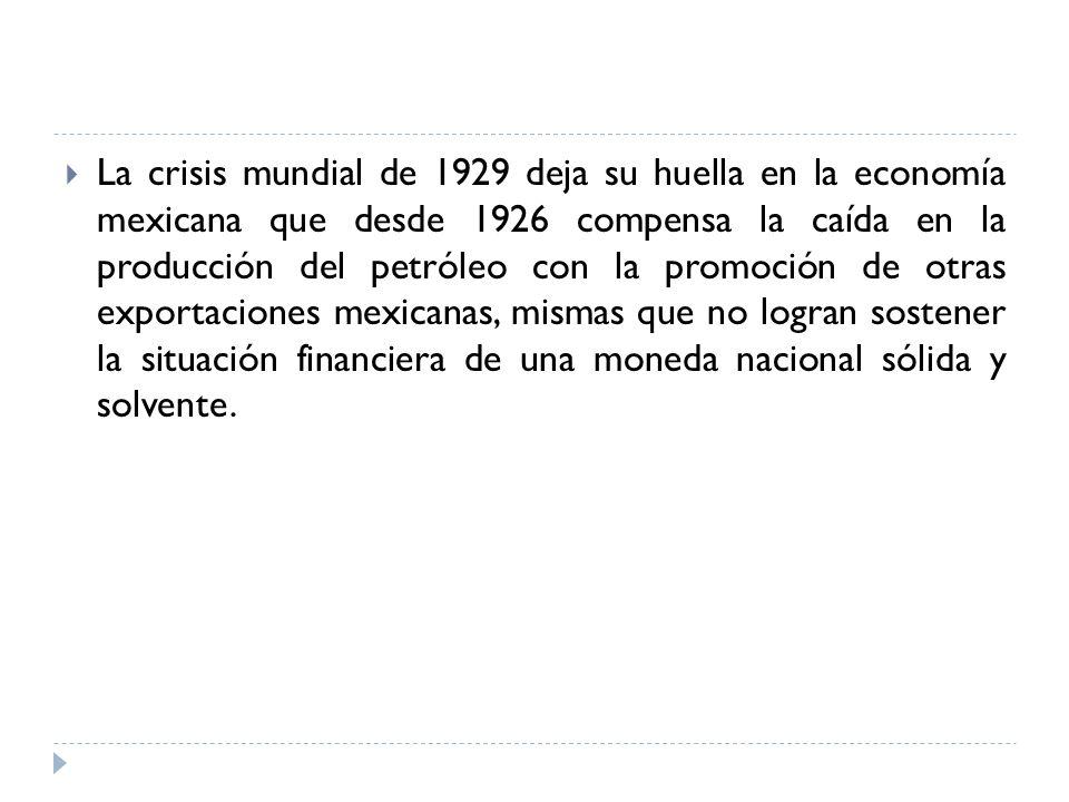 La crisis mundial de 1929 deja su huella en la economía mexicana que desde 1926 compensa la caída en la producción del petróleo con la promoción de otras exportaciones mexicanas, mismas que no logran sostener la situación financiera de una moneda nacional sólida y solvente.