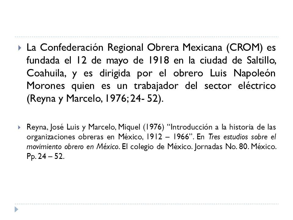 La Confederación Regional Obrera Mexicana (CROM) es fundada el 12 de mayo de 1918 en la ciudad de Saltillo, Coahuila, y es dirigida por el obrero Luis Napoleón Morones quien es un trabajador del sector eléctrico (Reyna y Marcelo, 1976; 24- 52).