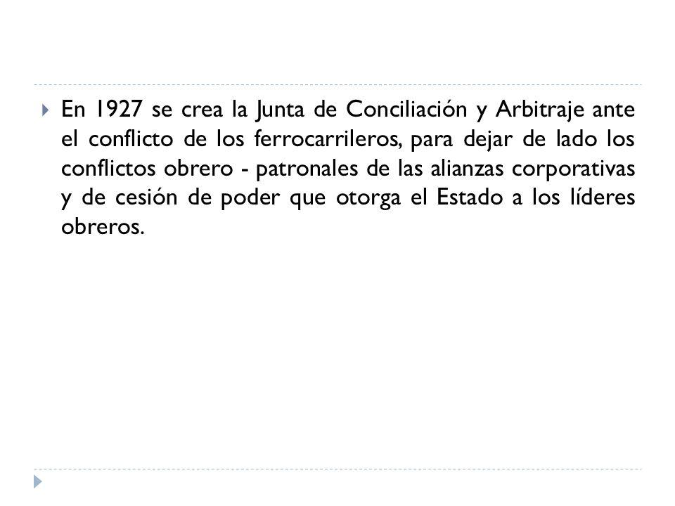 En 1927 se crea la Junta de Conciliación y Arbitraje ante el conflicto de los ferrocarrileros, para dejar de lado los conflictos obrero - patronales de las alianzas corporativas y de cesión de poder que otorga el Estado a los líderes obreros.