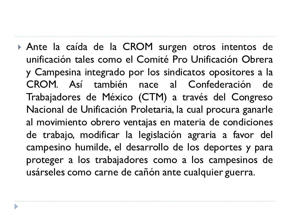 Ante la caída de la CROM surgen otros intentos de unificación tales como el Comité Pro Unificación Obrera y Campesina integrado por los sindicatos opositores a la CROM.