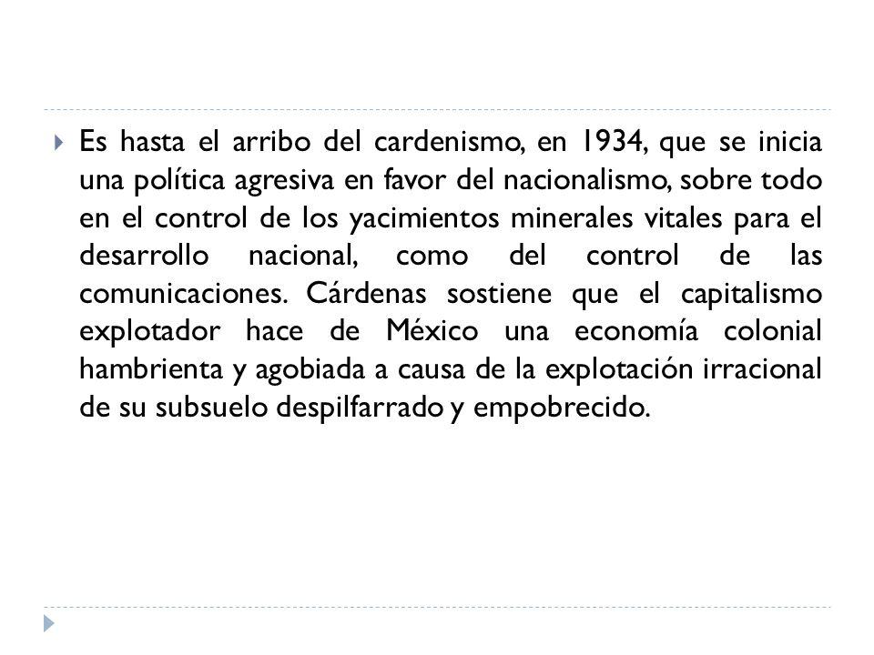 Es hasta el arribo del cardenismo, en 1934, que se inicia una política agresiva en favor del nacionalismo, sobre todo en el control de los yacimientos minerales vitales para el desarrollo nacional, como del control de las comunicaciones.