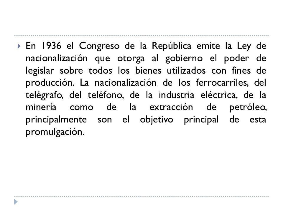 En 1936 el Congreso de la República emite la Ley de nacionalización que otorga al gobierno el poder de legislar sobre todos los bienes utilizados con fines de producción.