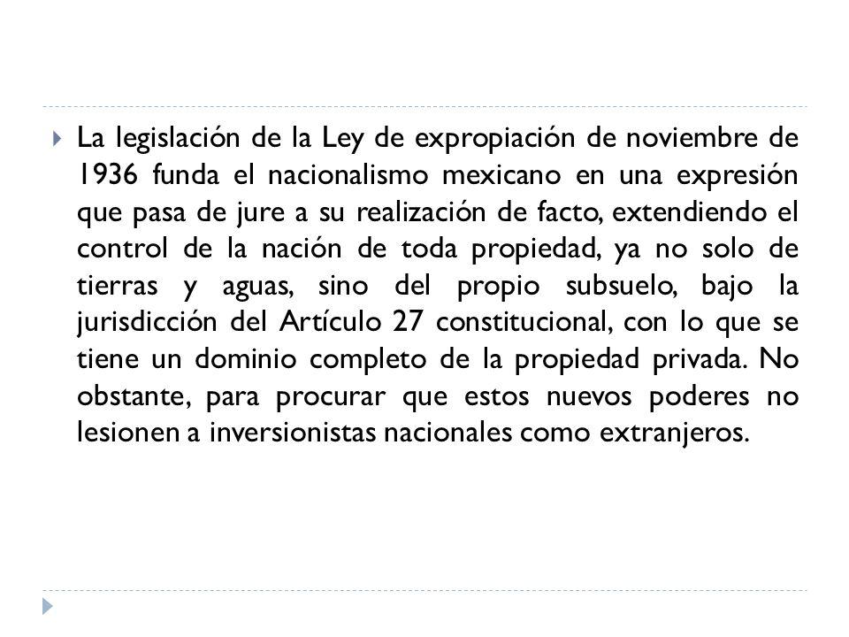 La legislación de la Ley de expropiación de noviembre de 1936 funda el nacionalismo mexicano en una expresión que pasa de jure a su realización de facto, extendiendo el control de la nación de toda propiedad, ya no solo de tierras y aguas, sino del propio subsuelo, bajo la jurisdicción del Artículo 27 constitucional, con lo que se tiene un dominio completo de la propiedad privada.