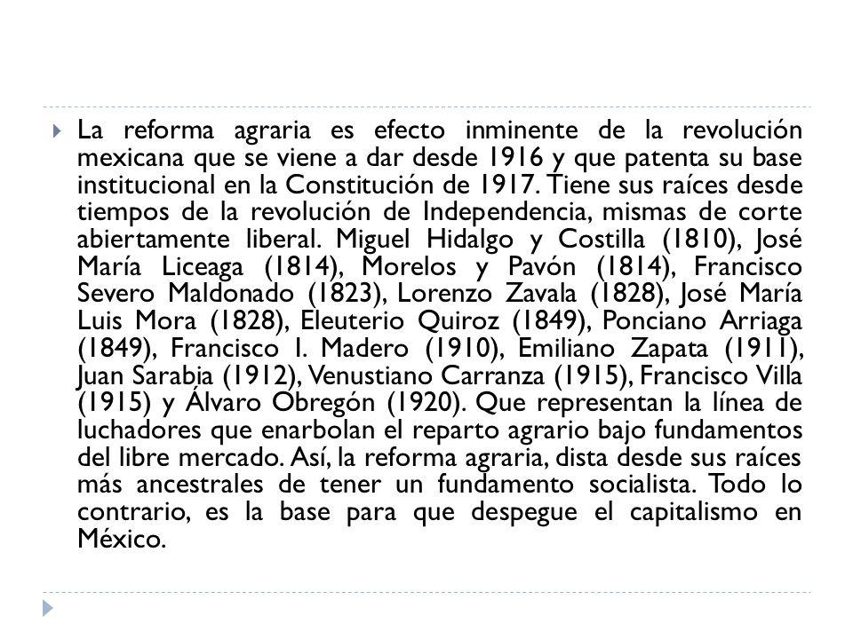 La reforma agraria es efecto inminente de la revolución mexicana que se viene a dar desde 1916 y que patenta su base institucional en la Constitución de 1917.