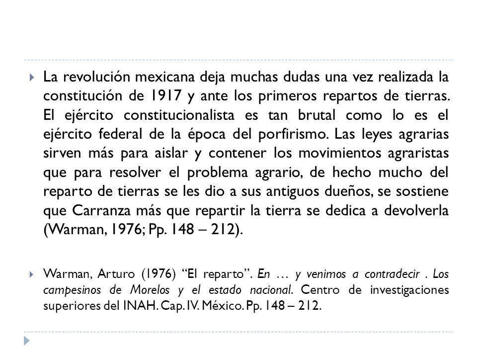 La revolución mexicana deja muchas dudas una vez realizada la constitución de 1917 y ante los primeros repartos de tierras. El ejército constitucionalista es tan brutal como lo es el ejército federal de la época del porfirismo. Las leyes agrarias sirven más para aislar y contener los movimientos agraristas que para resolver el problema agrario, de hecho mucho del reparto de tierras se les dio a sus antiguos dueños, se sostiene que Carranza más que repartir la tierra se dedica a devolverla (Warman, 1976; Pp. 148 – 212).