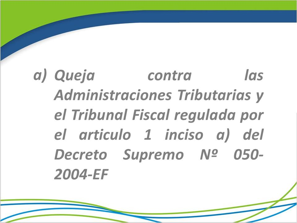 a) Queja contra las Administraciones Tributarias y el Tribunal Fiscal regulada por el articulo 1 inciso a) del Decreto Supremo Nº 050-2004-EF.