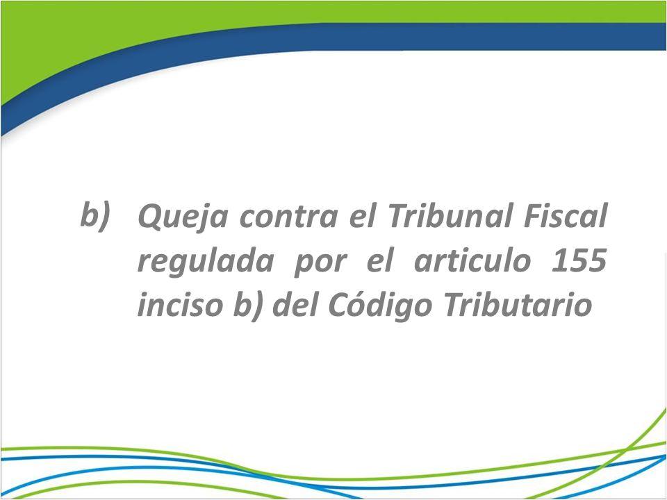 b) Queja contra el Tribunal Fiscal regulada por el articulo 155 inciso b) del Código Tributario