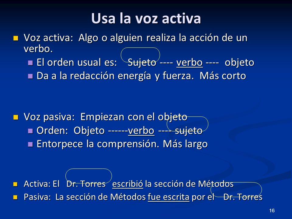 Usa la voz activa Voz activa: Algo o alguien realiza la acción de un verbo. El orden usual es: Sujeto ---- verbo ---- objeto.