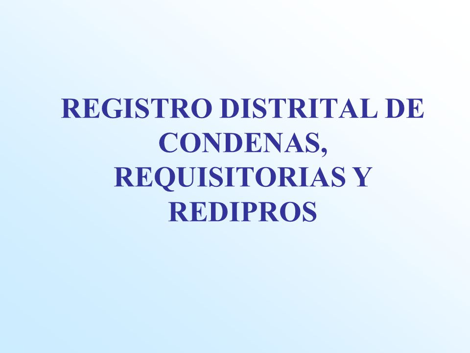 REGISTRO DISTRITAL DE CONDENAS, REQUISITORIAS Y REDIPROS
