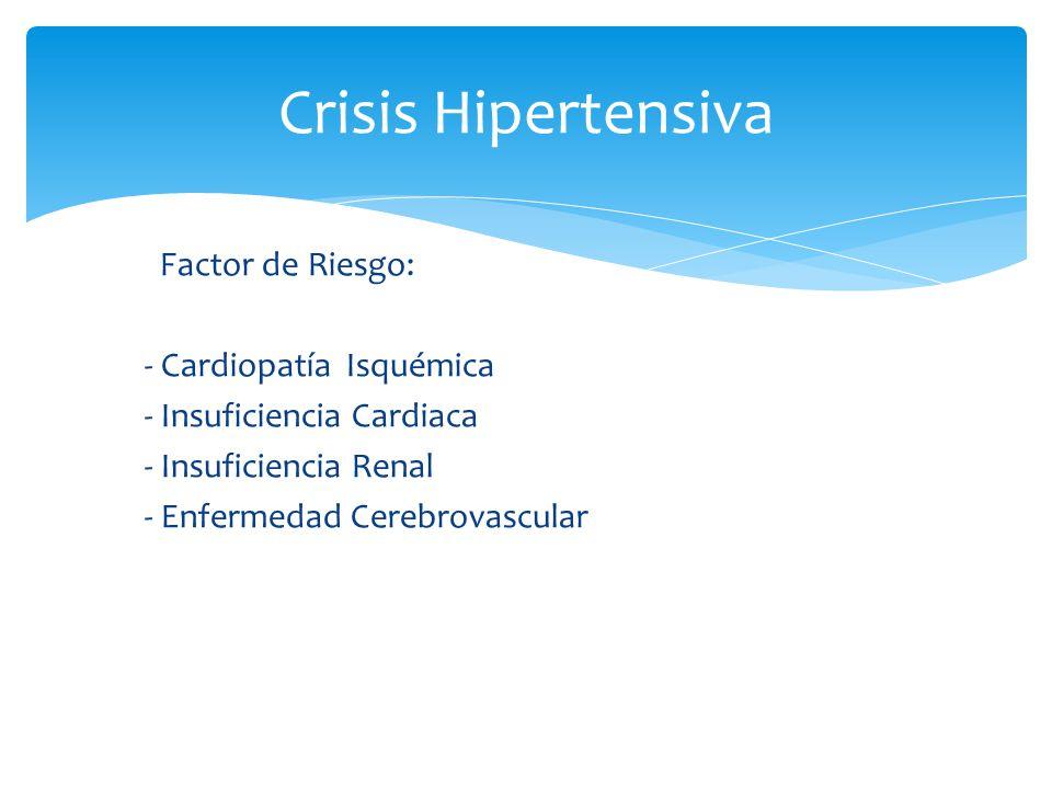 Crisis Hipertensiva Factor de Riesgo: - Cardiopatía Isquémica - Insuficiencia Cardiaca - Insuficiencia Renal - Enfermedad Cerebrovascular