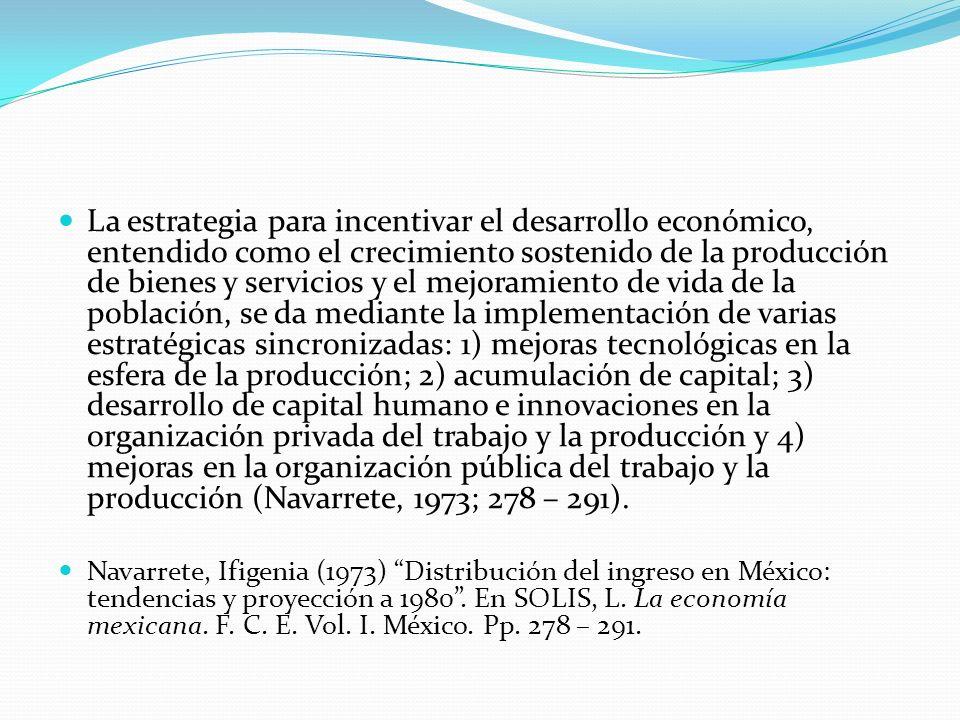 La estrategia para incentivar el desarrollo económico, entendido como el crecimiento sostenido de la producción de bienes y servicios y el mejoramiento de vida de la población, se da mediante la implementación de varias estratégicas sincronizadas: 1) mejoras tecnológicas en la esfera de la producción; 2) acumulación de capital; 3) desarrollo de capital humano e innovaciones en la organización privada del trabajo y la producción y 4) mejoras en la organización pública del trabajo y la producción (Navarrete, 1973; 278 – 291).