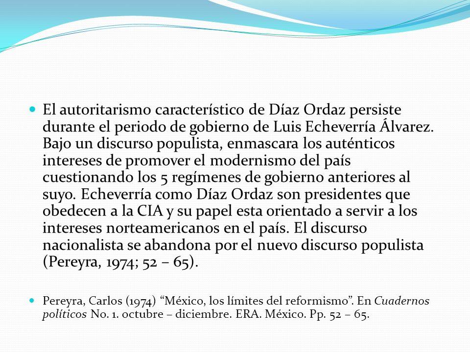 El autoritarismo característico de Díaz Ordaz persiste durante el periodo de gobierno de Luis Echeverría Álvarez. Bajo un discurso populista, enmascara los auténticos intereses de promover el modernismo del país cuestionando los 5 regímenes de gobierno anteriores al suyo. Echeverría como Díaz Ordaz son presidentes que obedecen a la CIA y su papel esta orientado a servir a los intereses norteamericanos en el país. El discurso nacionalista se abandona por el nuevo discurso populista (Pereyra, 1974; 52 – 65).