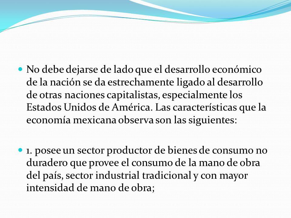 No debe dejarse de lado que el desarrollo económico de la nación se da estrechamente ligado al desarrollo de otras naciones capitalistas, especialmente los Estados Unidos de América. Las características que la economía mexicana observa son las siguientes: