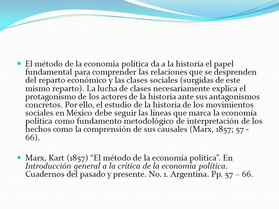 El método de la economía política da a la historia el papel fundamental para comprender las relaciones que se desprenden del reparto económico y las clases sociales (surgidas de este mismo reparto). La lucha de clases necesariamente explica el protagonismo de los actores de la historia ante sus antagonismos concretos. Por ello, el estudio de la historia de los movimientos sociales en México debe seguir las líneas que marca la economía política como fundamento metodológico de interpretación de los hechos como la comprensión de sus causales (Marx, 1857; 57 - 66).