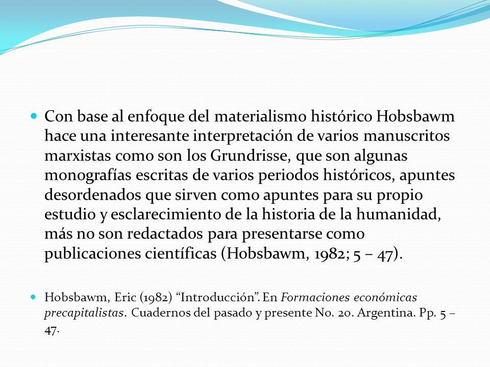 Con base al enfoque del materialismo histórico Hobsbawm hace una interesante interpretación de varios manuscritos marxistas como son los Grundrisse, que son algunas monografías escritas de varios periodos históricos, apuntes desordenados que sirven como apuntes para su propio estudio y esclarecimiento de la historia de la humanidad, más no son redactados para presentarse como publicaciones científicas (Hobsbawm, 1982; 5 – 47).