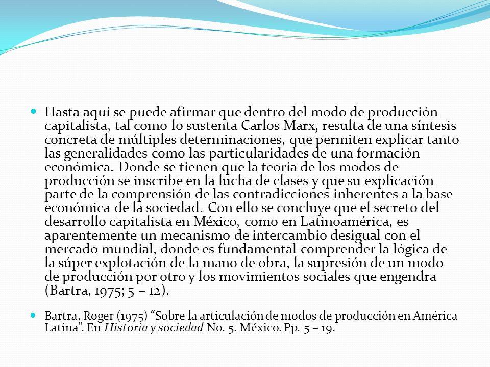 Hasta aquí se puede afirmar que dentro del modo de producción capitalista, tal como lo sustenta Carlos Marx, resulta de una síntesis concreta de múltiples determinaciones, que permiten explicar tanto las generalidades como las particularidades de una formación económica. Donde se tienen que la teoría de los modos de producción se inscribe en la lucha de clases y que su explicación parte de la comprensión de las contradicciones inherentes a la base económica de la sociedad. Con ello se concluye que el secreto del desarrollo capitalista en México, como en Latinoamérica, es aparentemente un mecanismo de intercambio desigual con el mercado mundial, donde es fundamental comprender la lógica de la súper explotación de la mano de obra, la supresión de un modo de producción por otro y los movimientos sociales que engendra (Bartra, 1975; 5 – 12).