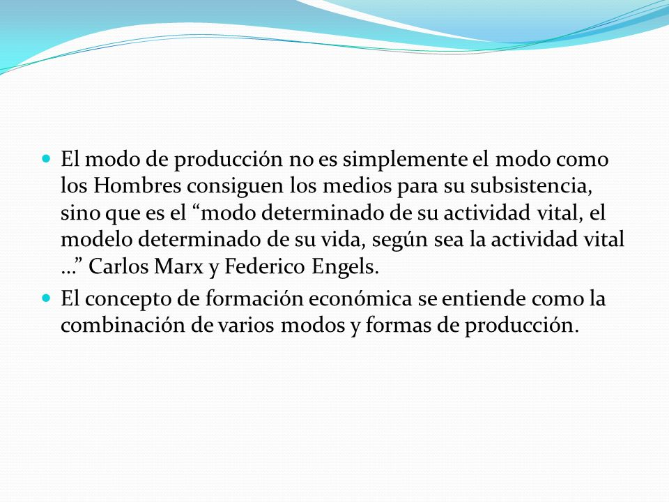 El modo de producción no es simplemente el modo como los Hombres consiguen los medios para su subsistencia, sino que es el modo determinado de su actividad vital, el modelo determinado de su vida, según sea la actividad vital … Carlos Marx y Federico Engels.