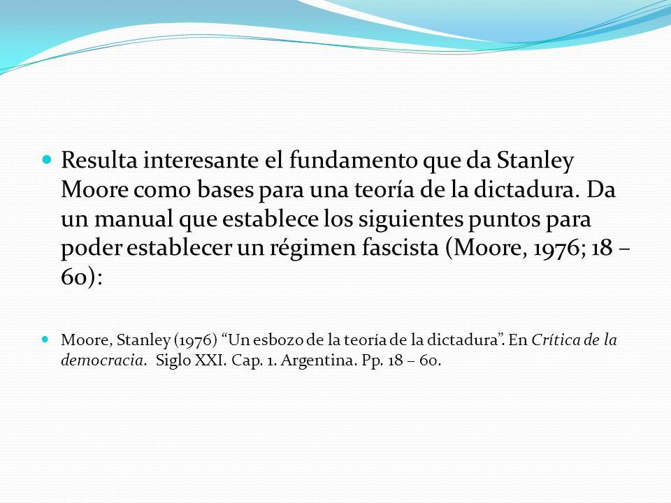 Resulta interesante el fundamento que da Stanley Moore como bases para una teoría de la dictadura. Da un manual que establece los siguientes puntos para poder establecer un régimen fascista (Moore, 1976; 18 – 60):