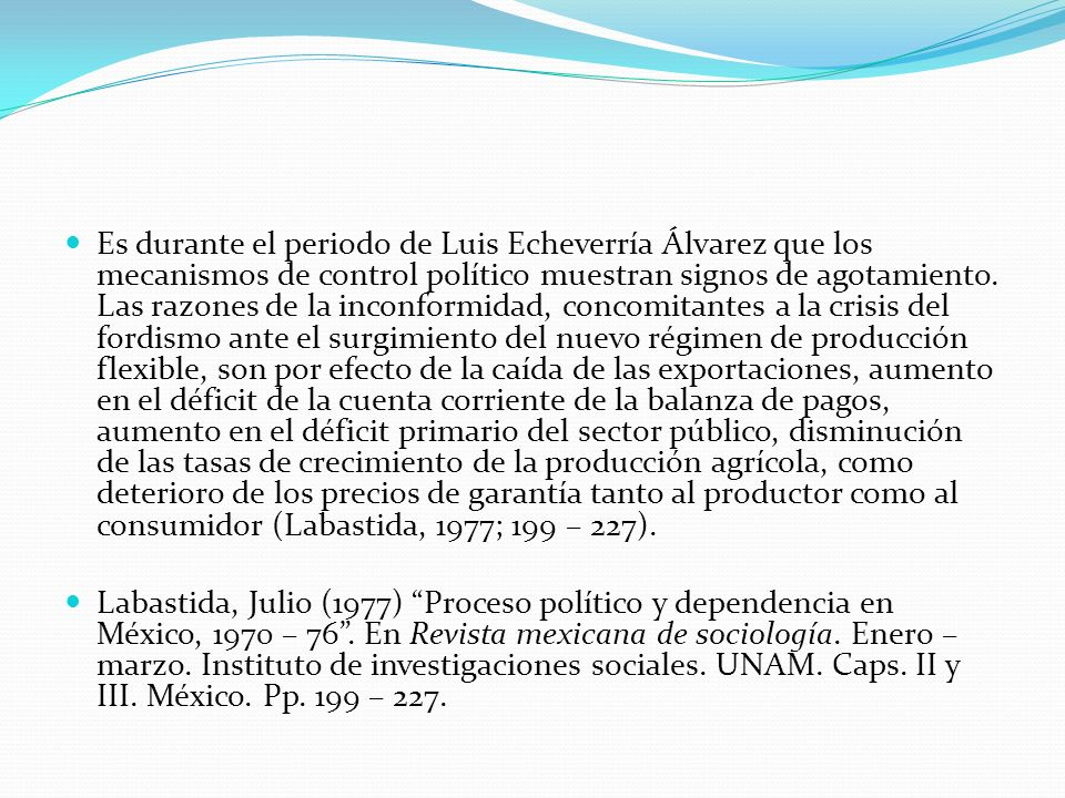 Es durante el periodo de Luis Echeverría Álvarez que los mecanismos de control político muestran signos de agotamiento. Las razones de la inconformidad, concomitantes a la crisis del fordismo ante el surgimiento del nuevo régimen de producción flexible, son por efecto de la caída de las exportaciones, aumento en el déficit de la cuenta corriente de la balanza de pagos, aumento en el déficit primario del sector público, disminución de las tasas de crecimiento de la producción agrícola, como deterioro de los precios de garantía tanto al productor como al consumidor (Labastida, 1977; 199 – 227).