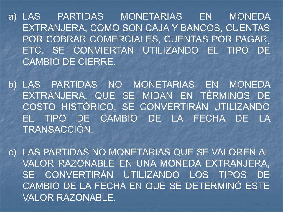 LAS PARTIDAS MONETARIAS EN MONEDA EXTRANJERA, COMO SON CAJA Y BANCOS, CUENTAS POR COBRAR COMERCIALES, CUENTAS POR PAGAR, ETC. SE CONVIERTAN UTILIZANDO EL TIPO DE CAMBIO DE CIERRE.