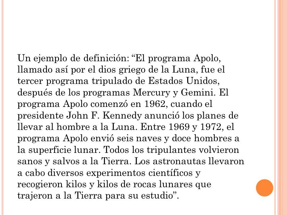 Un ejemplo de definición: El programa Apolo, llamado así por el dios griego de la Luna, fue el tercer programa tripulado de Estados Unidos, después de los programas Mercury y Gemini.