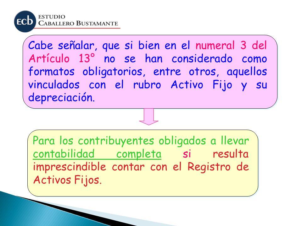 Cabe señalar, que si bien en el numeral 3 del Artículo 13° no se han considerado como formatos obligatorios, entre otros, aquellos vinculados con el rubro Activo Fijo y su depreciación.