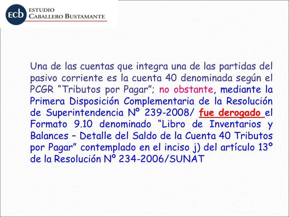 Una de las cuentas que integra una de las partidas del pasivo corriente es la cuenta 40 denominada según el PCGR Tributos por Pagar ; no obstante, mediante la Primera Disposición Complementaria de la Resolución de Superintendencia Nº 239-2008/ fue derogado el Formato 9.10 denominado Libro de Inventarios y Balances – Detalle del Saldo de la Cuenta 40 Tributos por Pagar contemplado en el inciso j) del artículo 13º de la Resolución Nº 234-2006/SUNAT