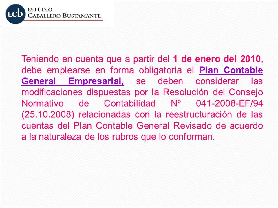 Teniendo en cuenta que a partir del 1 de enero del 2010, debe emplearse en forma obligatoria el Plan Contable General Empresarial, se deben considerar las modificaciones dispuestas por la Resolución del Consejo Normativo de Contabilidad Nº 041-2008-EF/94 (25.10.2008) relacionadas con la reestructuración de las cuentas del Plan Contable General Revisado de acuerdo a la naturaleza de los rubros que lo conforman.