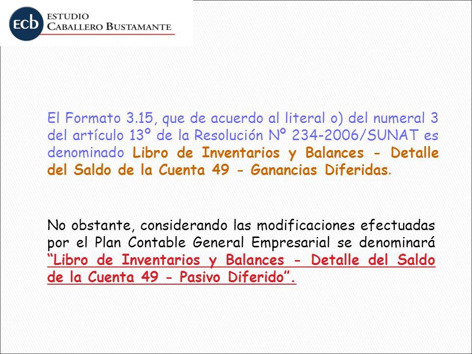 El Formato 3.15, que de acuerdo al literal o) del numeral 3 del artículo 13º de la Resolución Nº 234-2006/SUNAT es denominado Libro de Inventarios y Balances - Detalle del Saldo de la Cuenta 49 - Ganancias Diferidas.