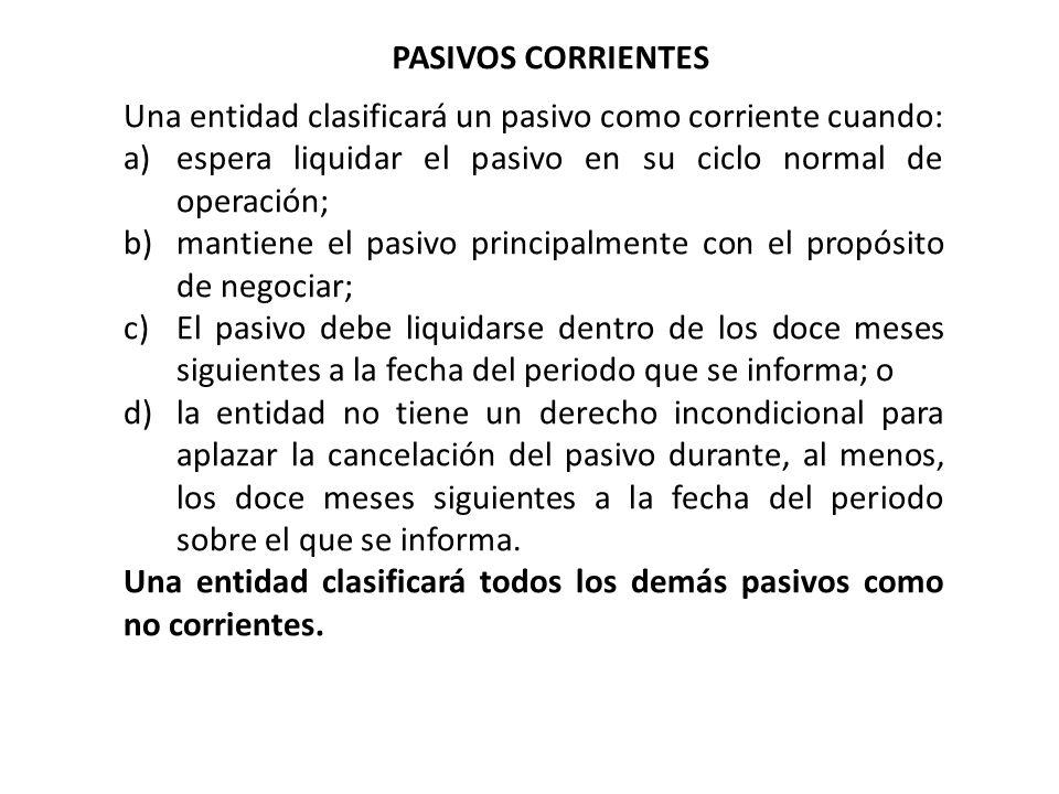 PASIVOS CORRIENTES Una entidad clasificará un pasivo como corriente cuando: espera liquidar el pasivo en su ciclo normal de operación;