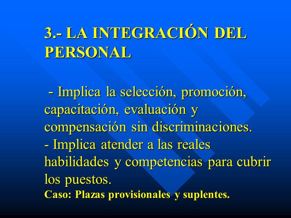 3.- LA INTEGRACIÓN DEL PERSONAL - Implica la selección, promoción, capacitación, evaluación y compensación sin discriminaciones.