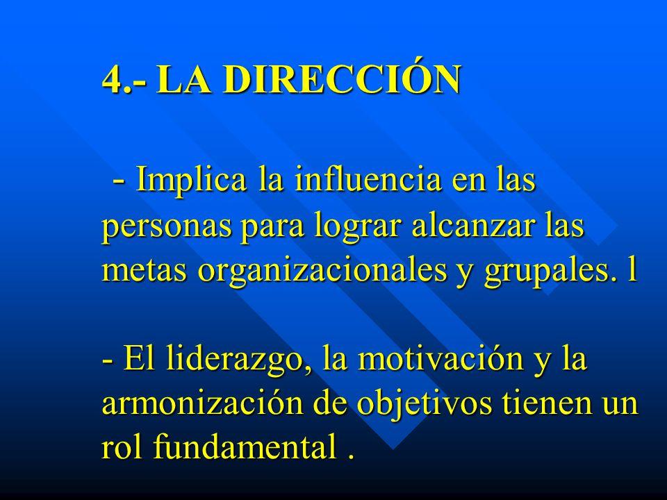 4.- LA DIRECCIÓN - Implica la influencia en las personas para lograr alcanzar las metas organizacionales y grupales.